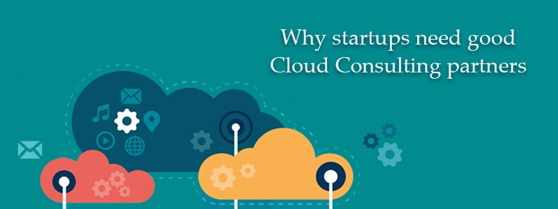 Why Startups Need Good Cloud Consulting Partners