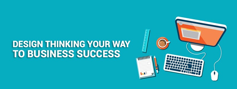 Design thinking your way to business success