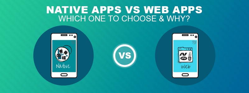 Native Apps vs. Web Apps: Which one to choose & why ?