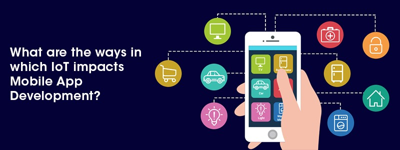What are the ways in which IoT impacts Mobile App Development?
