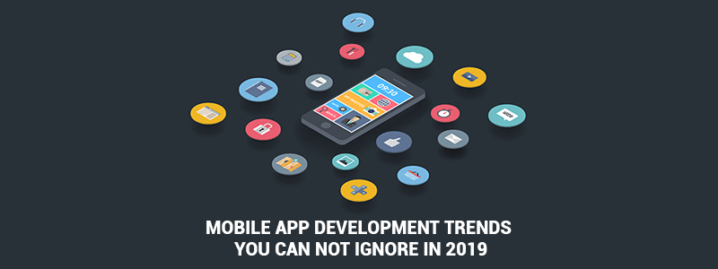 Mobile App Development Trends You can not Ignore in 2019