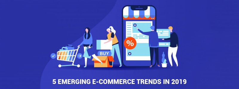 5 Emerging E-commerce Trends in 2019